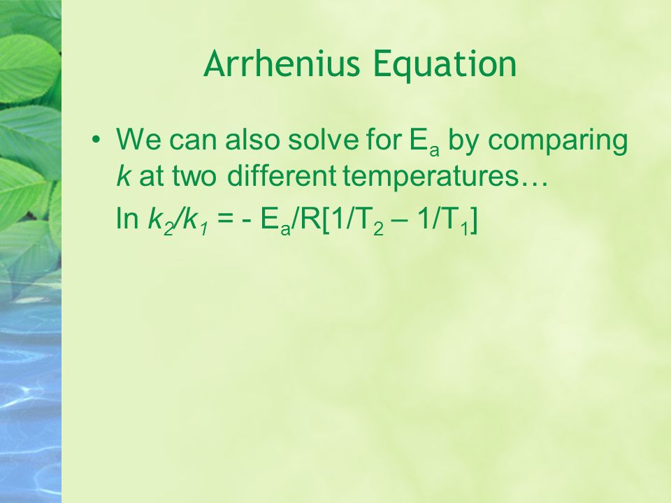 Arrhenius Equation We can also solve for Ea by comparing k at two different temperatures… ln k2/k1 = - Ea/R[1/T2 – 1/T1]
